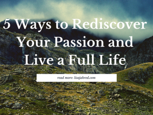 5 Ways to Rediscover Your Passion and Live a Full Life