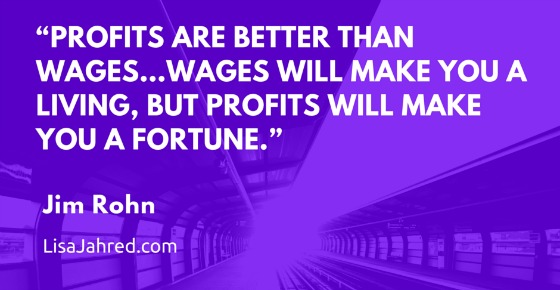 """""""Profits are better than wages…wages will make you a living, but profits will make you a fortune."""""""