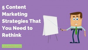 5 Content Marketing Strategies That You Need to Rethink